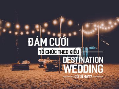 Đám Cưới tổ chức theo kiểu Destination Wedding có gì hay?